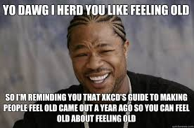 YO DAWG i herd you like Feeling old so i'm reminding you that ... via Relatably.com