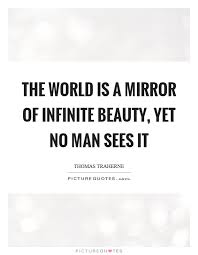 Mirror And Beauty Quotes Best of The World Is A Mirror Of Infinite Beauty Yet No Man Sees It