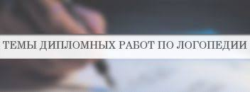 Темы дипломных работ список примеры рекоменации Темы дипломных работ по логопедии