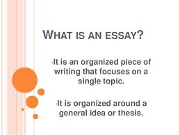 what is an essay what is an essay •it is an organized piece of writing that focuses on