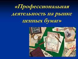 Презентация на тему Профессиональная деятельность на рынке  1 Профессиональная деятельность на рынке ценных бумаг