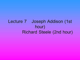 lecture joseph addison st hour richard steele nd hour  1 lecture 7 joseph addison 1st hour richard steele 2nd hour