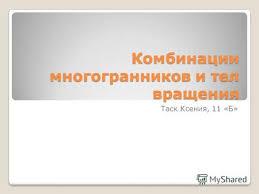Презентация на тему Реферат на тему Вписанные и описанные  Комбинации многогранников и тел вращения Таск Ксения 11 Б
