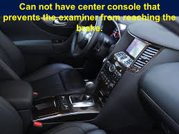 4 can not have center console that prevents the examiner from reaching the brake