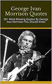 George Ivan Morrison Quotes: 50+ Mind-Blowing Quotes By George Ivan Morrison  You Should Know eBook: Diana: Amazon.in: Kindle Store