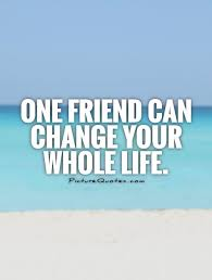 Whole Life Quotes One friend can change your whole life Picture Quotes 27