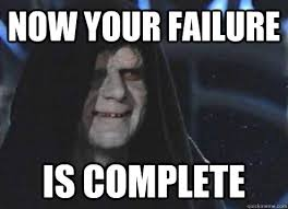 now your failure is complete - Emperor Palpatine - quickmeme via Relatably.com