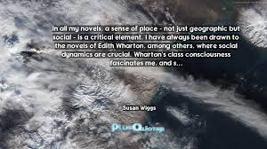 In all my novels, a sense of place \u2013 not just geographic but ...