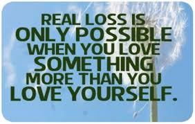 Quotes About Love And Loss Stunning Real Loss Only Possible When You Love Something More Than Yourself