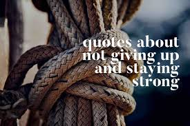 Quotes About Not Giving Up Staying Strong