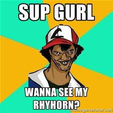 sup gurl wanna see my rhyhorn? - Dat Ash | Meme Generator via Relatably.com
