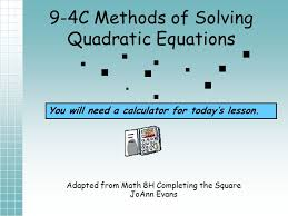 1 9 4c methods of solving quadratic equations adapted from math 8h completing the square joann evans you will need a calculator for today s lesson