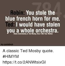Himym Quotes 68 Stunning Robin You Stole The Blue French Horn For Me I Would Have Stolen You