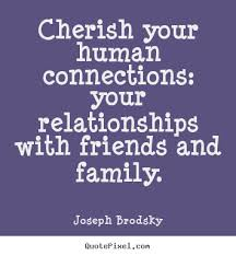 Quotes About Relationships And Friendships Awesome Cherish Your Human Connections Your Relationships Joseph Brodsky