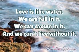 Water Quotes Delectable Love Is Like Water We Can Fall In It We Can Drown In It And We