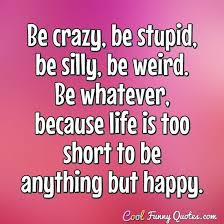 Be Crazy Be Stupid Be Silly Be Weird Be Whatever Because Life Awesome Silly Quotes Pics