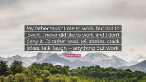 abraham lincoln quote my father taught me to work but not to abraham lincoln quote my father taught me to work but not to love