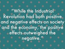 "the industrial revolution assesment by rockets ""while the industrial revolution had both positive and negative effects on society and the economy the positive effects outweighed the negative """