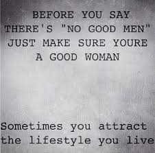 Good Woman Quotes Mesmerizing Before You Say There's No Good Men Just Make Sure You're A Good
