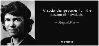 Social Change Quotes Inspiration Margaret Mead Quote All Social Change Comes From The Passion Of