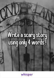 a scary story using only words write a scary story using only 4 words