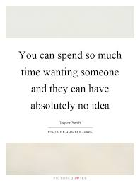 You Can Spend So Much Time Wanting Someone And They Can Have Delectable Quotes About Wanting Someone