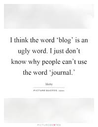 I Think The Word Blog Is An Ugly Word I Just Dont Know