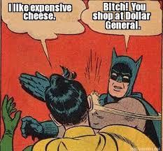 Meme Maker - I like expensive cheese. Bitch! You shop at Dollar ... via Relatably.com