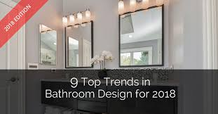 9 top trends in bathroom design for 2018 home remodeling contractors sebring design build