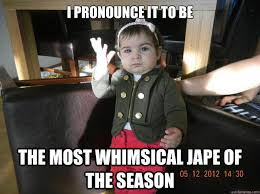 I pronounce it to be the most whimsical jape of the season ... via Relatably.com