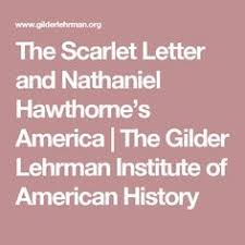 the scarlet letter and nathaniel hawthorne s america the scarlet the scarlet letter and nathaniel hawthorne s america the gilder lehrman institute of american history