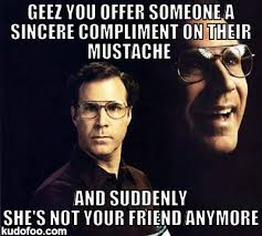 will-ferrell-memes-geez-you-offer-someone-a-sincere-compliment-on-their-mustache.png via Relatably.com