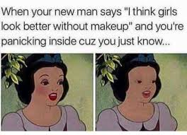 when your new man says i think s look better without makeup and you re