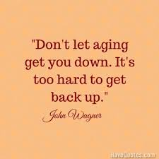 Dont Let Aging Get You Down Its Too Hard To Get Back Up Quote Life Magnificent Get Back Up Quotes