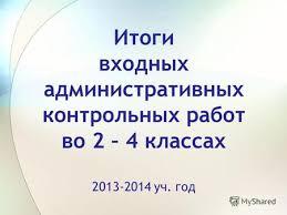 Презентация на тему Анализ результатов входной диагностики по  Итоги входных административных контрольных работ во 2 4 классах 2013 2014 уч год