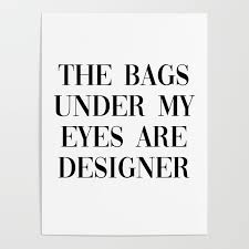 The Bags Under My Eyes Are Designer Bags Under My Eyes Are Designer Poster By Typutopia
