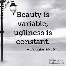 Quotes About Beauty And Ugliness Best of Beauty Is Variable Ugliness Is Constant Beauty Quotes Double