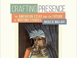 crafting presence the american essay and the future of writing  crafting presence the american essay and the future of writing studies