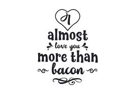 Additionally you can select digital effects to enhance the image. I Almost Love You More Than Bacon Almost Love Love You More Love You More Than