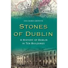 Stones of Dublin - A History of Dublin in Ten Buildings by Lisa Maria  Griffith