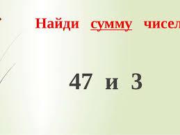 Контрольный устный счет класс Найди сумму чисел 47 и 3