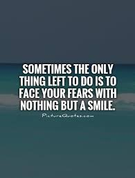 Facing Fear Quotes Classy Sometimes The Only Thing Left To Do Is To Face Your Fears With