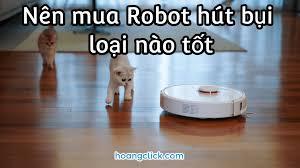 Nên mua Robot hút bụi loại nào tốt nhất hiện nay 2021