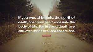 Khalil Gibran Quote If You Would Behold The Spirit Of Death Open