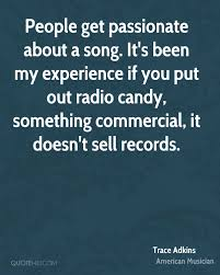 trace adkins quotes quotehd people get passionate about a song it s been my experience if you put out radio