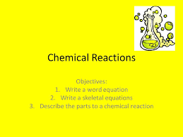 1 chemical reactions objectives 1 write a word equation 2 write a skeletal equations 3 describe the parts to a chemical reaction