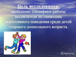 Презентация на тему Коррекционно развивающая работа с  2 Цель исследования выявление специфики работы воспитателя по снижению агрессивного поведения среди детей старшего дошкольного возраста