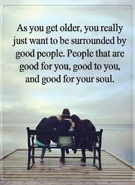Quotes About Good People Mesmerizing Quotes As You Get Older You Really Just Want To Be Surrounded By