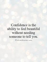 Quotes To Tell Someone They Are Beautiful Best Of Confidence Is The Ability To Feel Beautiful Without Needing Someone