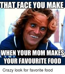 THAT FACE YOUMAKE WHEN YOUR MOM MAKES YOUR FAVOURITE FOOD Crazy Look Awesome Imes You Mom
